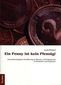 Jonas Pfestorf, Ein Penny ist kein Pfennig! Eine terminologische Annäherung an Münzen und Prägetechnik im Deutschen und Englischen. Tectum Verlag, Marburg, 2011. 371 pages, bw and colour images and tables. 21 x 14.7 cm, paperback. ISBN: 978-3-8288-2810-0. 39,90 EUR.